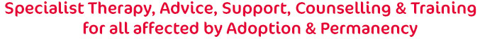 Therapy, Advice, Support, Counselling & Training for all affected by Adoption & Permanency